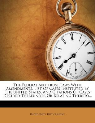 The Federal Antitrust Laws with Amendments, List of Cases Instituted by the United States, and Citations of Cases Decided Thereunder or Relating Thereto...