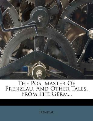 The Postmaster of Prenzlau, and Other Tales. from the Germ...
