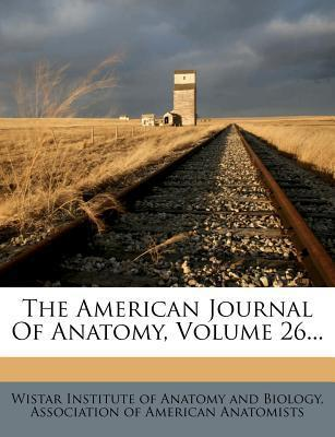 The American Journal of Anatomy, Volume 26...