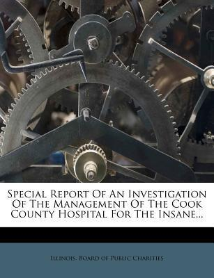 Special Report of an Investigation of the Management of the Cook County Hospital for the Insane...