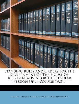 Standing Rules and Orders for the Government of the House of Representatives for the Regular Session of ..., Volume 1921...