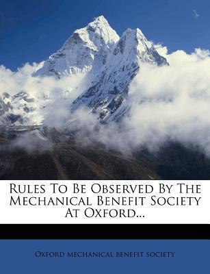 Rules to Be Observed by the Mechanical Benefit Society at Oxford...