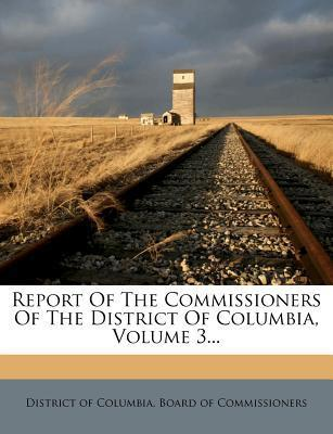 Report of the Commissioners of the District of Columbia, Volume 3...