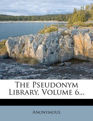 The Pseudonym Library, Volume 6...