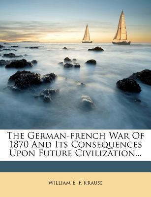 The German-French War of 1870 and Its Consequences Upon Future Civilization...