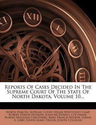 Reports of Cases Decided in the Supreme Court of the State of North Dakota, Volume 10...