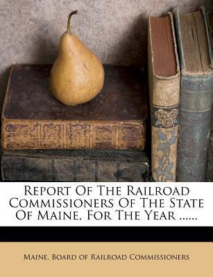Report of the Railroad Commissioners of the State of Maine, for the Year ......