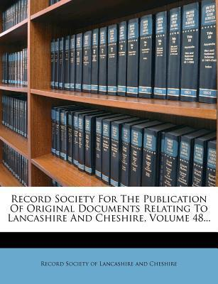 Record Society for the Publication of Original Documents Relating to Lancashire and Cheshire, Volume 48...