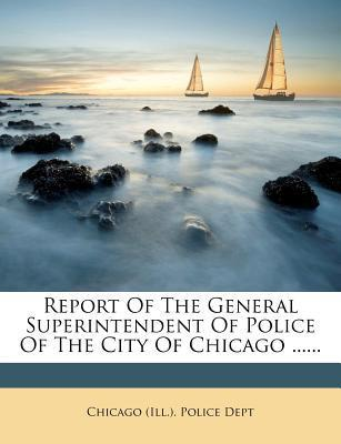 Report of the General Superintendent of Police of the City of Chicago ......