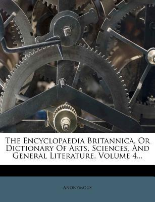 The Encyclopaedia Britannica, or Dictionary of Arts, Sciences, and General Literature, Volume 4...