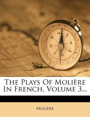 The Plays of Moliere in French, Volume 3...