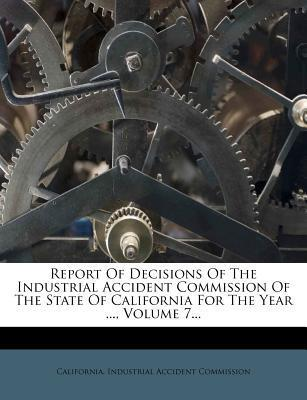 Report of Decisions of the Industrial Accident Commission of the State of California for the Year ..., Volume 7...