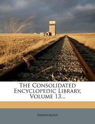 The Consolidated Encyclopedic Library, Volume 13...