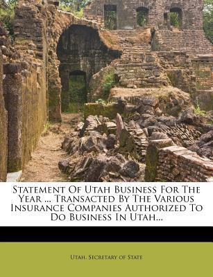 Statement of Utah Business for the Year ... Transacted by the Various Insurance Companies Authorized to Do Business in Utah...