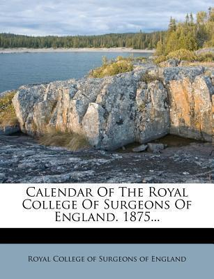 Calendar of the Royal College of Surgeons of England. 1875...
