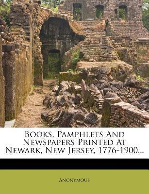 Books, Pamphlets and Newspapers Printed at Newark, New Jersey, 1776-1900...