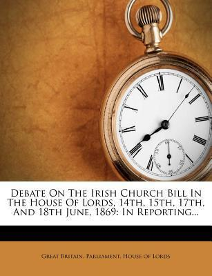 Debate on the Irish Church Bill in the House of Lords, 14th, 15th, 17th, and 18th June, 1869