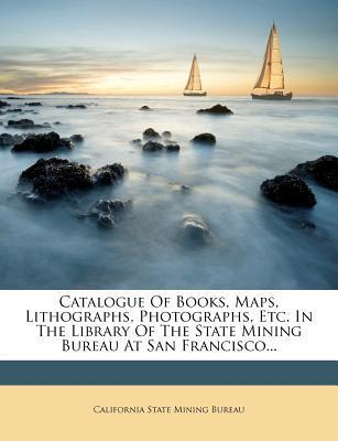 Catalogue of Books, Maps, Lithographs, Photographs, Etc. in the Library of the State Mining Bureau at San Francisco...