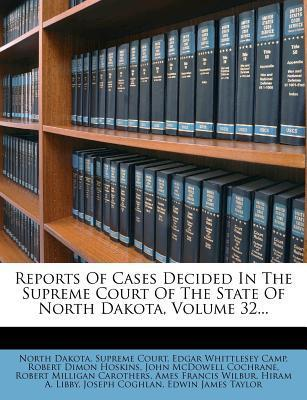 Reports of Cases Decided in the Supreme Court of the State of North Dakota, Volume 32...