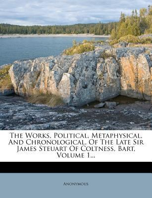 The Works, Political, Metaphysical, and Chronological, of the Late Sir James Steuart of Coltness, Bart, Volume 1...