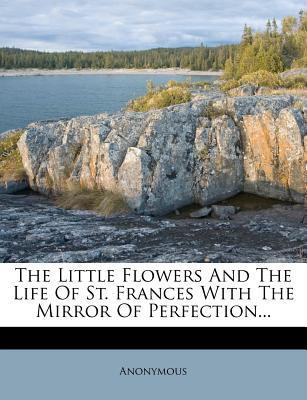 The Little Flowers and the Life of St. Frances with the Mirror of Perfection...