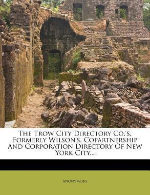 The Trow City Directory Co.'s, Formerly Wilson's, Copartnership and Corporation Directory of New York City...