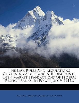 The Law, Rules and Regulations Governing Acceptances, Rediscounts, Open Market Transactions of Federal Reserve Banks