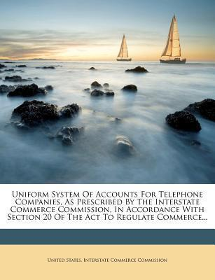 Uniform System of Accounts for Telephone Companies, as Prescribed by the Interstate Commerce Commission, in Accordance with Section 20 of the ACT to Regulate Commerce...