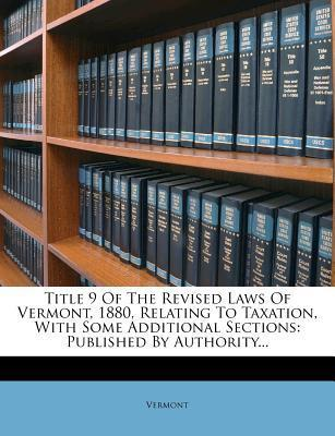 Title 9 of the Revised Laws of Vermont, 1880, Relating to Taxation, with Some Additional Sections