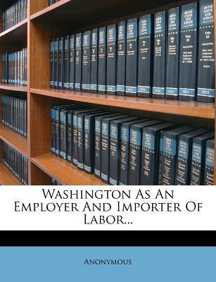 Washington as an Employer and Importer of Labor...