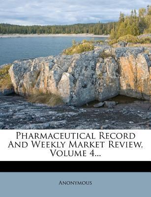 Pharmaceutical Record and Weekly Market Review, Volume 4...