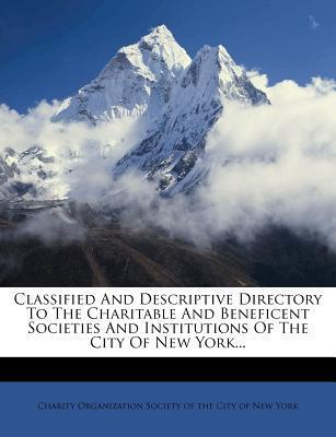 Classified and Descriptive Directory to the Charitable and Beneficent Societies and Institutions of the City of New York...