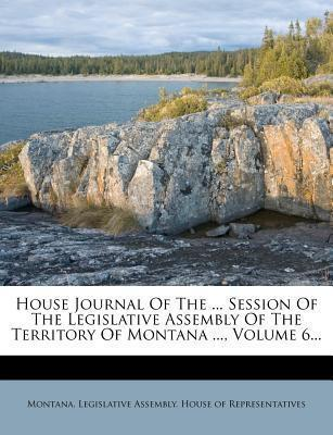 House Journal of the ... Session of the Legislative Assembly of the Territory of Montana ..., Volume 6...