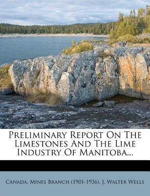 Preliminary Report on the Limestones and the Lime Industry of Manitoba...