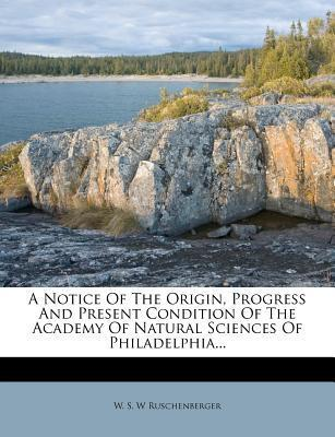 A Notice of the Origin, Progress and Present Condition of the Academy of Natural Sciences of Philadelphia...