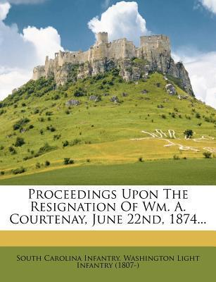 Proceedings Upon the Resignation of Wm. A. Courtenay, June 22nd, 1874...