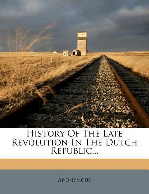 History of the Late Revolution in the Dutch Republic...