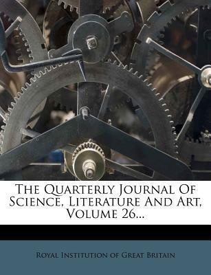 The Quarterly Journal of Science, Literature and Art, Volume 26...
