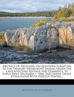 Abstract of Decisions on Questions Submitted to the Treasury Department, Arising Under the Laws Affecting Revenue and Commerce, in Force Since December 1, 1846, and Under Treaty Stipulations with Foreign Powers...