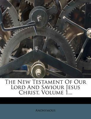 The New Testament of Our Lord and Saviour Jesus Christ, Volume 1...