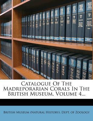 Catalogue of the Madreporarian Corals in the British Museum, Volume 4...