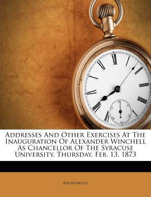 Addresses and Other Exercises at the Inauguration of Alexander Winchell as Chancellor of the Syracuse University, Thursday, Feb. 13, 1873