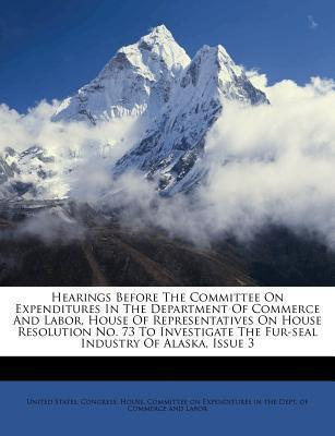 Hearings Before the Committee on Expenditures in the Department of Commerce and Labor, House of Representatives on House Resolution No. 73 to Investigate the Fur-Seal Industry of Alaska, Issue 3