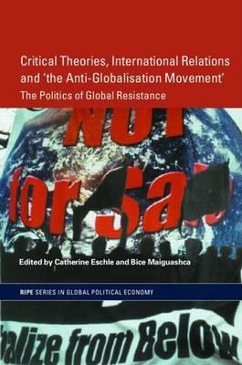 Critical Theories, International Relations and the Anti-Globalisation Movement: The Politics of Global Resistance