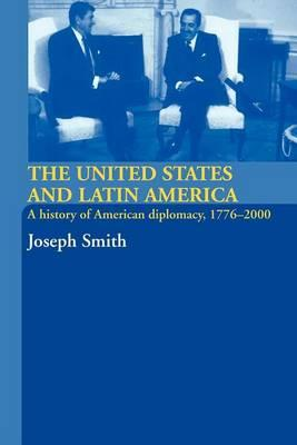 United States and Latin America, The: A History of American Diplomacy, 1776 2000