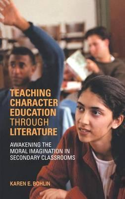 Teaching Character Education Through Literature: Awakening the Moral Imagination in Secondary Classrooms