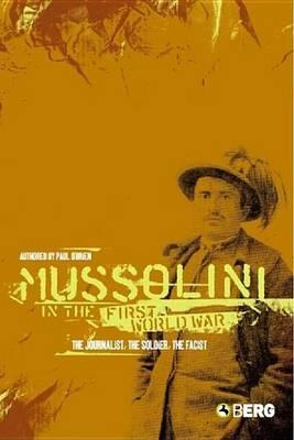 Mussolini in the First World War: The Jounalist, the Soldier, the Fascist
