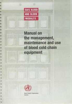 Manual on the Management, Maintenance and Use of Blood Cold Chain Equipment: Safe Blood and Blood Products.