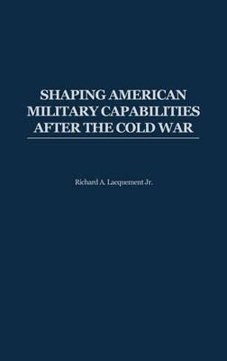 Shaping American Military Capabilities After the Cold War