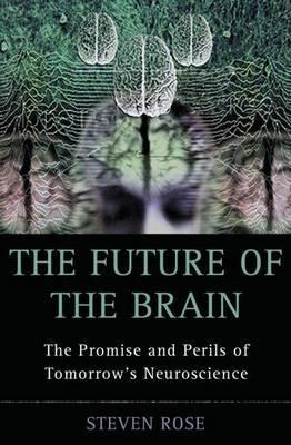 Future of the Brain, The: Promise and Perils of Tomorrow's Neuroscience